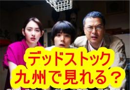 デッドストックのドラマ|九州(福岡、宮崎、熊本、佐賀、長崎、大分、鹿児島)でも放送するか?